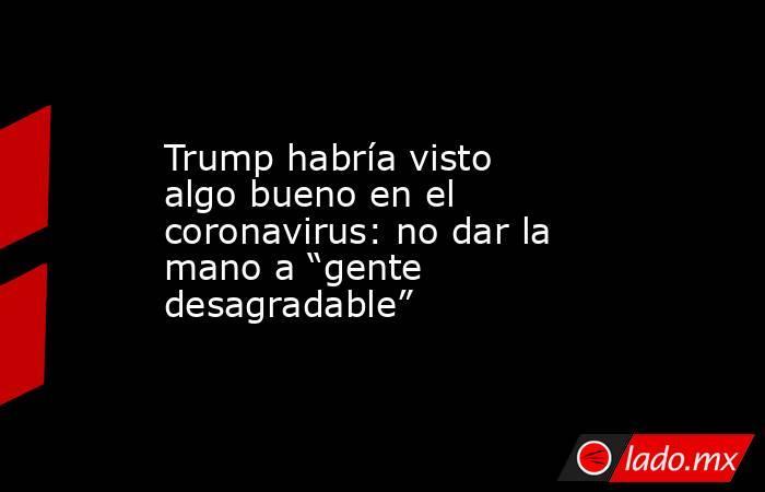 """Trump habría visto algo bueno en el coronavirus: no dar la mano a """"gente desagradable"""". Noticias en tiempo real"""