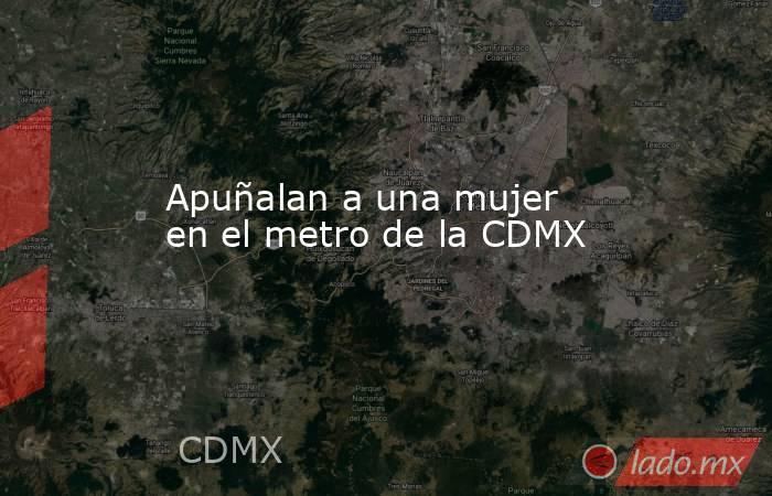 Apuñalan a una mujer  en el metro de la CDMX. Noticias en tiempo real