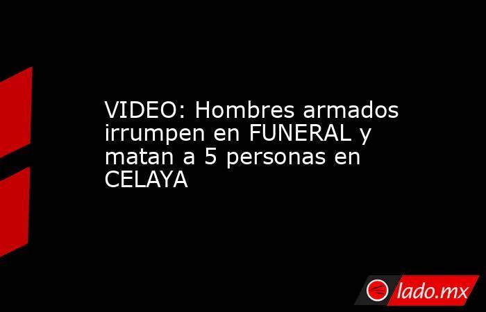 VIDEO: Hombres armados irrumpen en FUNERAL y matan a 5 personas en CELAYA. Noticias en tiempo real