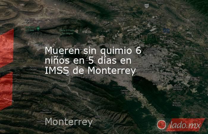 Mueren sin quimio 6 niños en 5 días en IMSS de Monterrey. Noticias en tiempo real