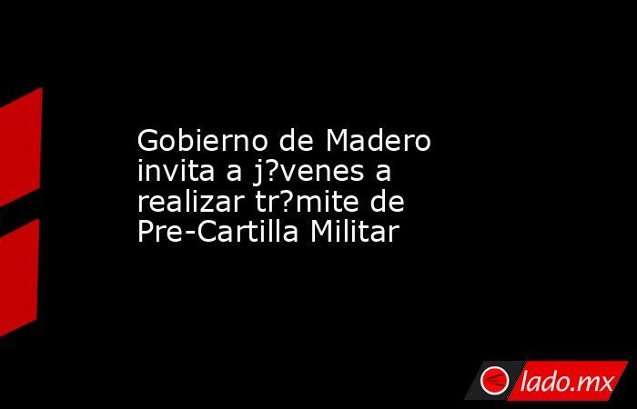 Gobierno de Madero invita a j?venes a realizar tr?mite de Pre-Cartilla Militar. Noticias en tiempo real