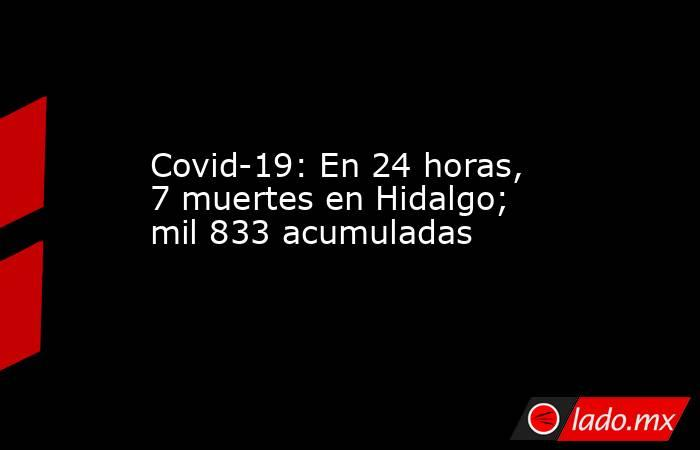 Covid-19: En 24 horas, 7 muertes en Hidalgo; mil 833 acumuladas. Noticias en tiempo real