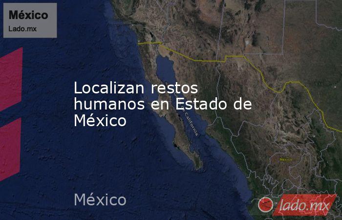 Localizan restos humanos en Estado de México. Noticias en tiempo real
