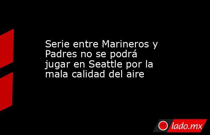 Serie entre Marineros y Padres no se podrá jugar en Seattle por la mala calidad del aire. Noticias en tiempo real