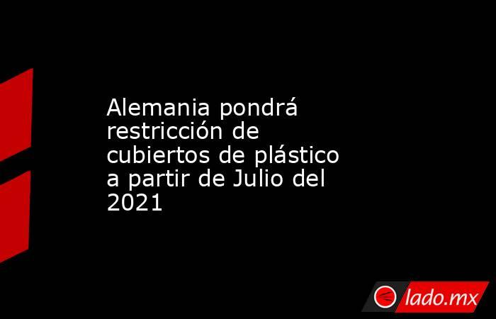 Alemania pondrá restricción de cubiertos de plástico a partir de Julio del 2021. Noticias en tiempo real
