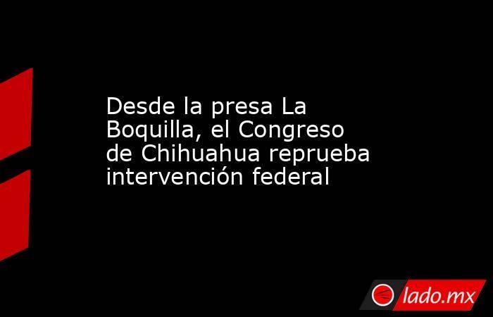 Desde la presa La Boquilla, el Congreso de Chihuahua reprueba intervención federal. Noticias en tiempo real