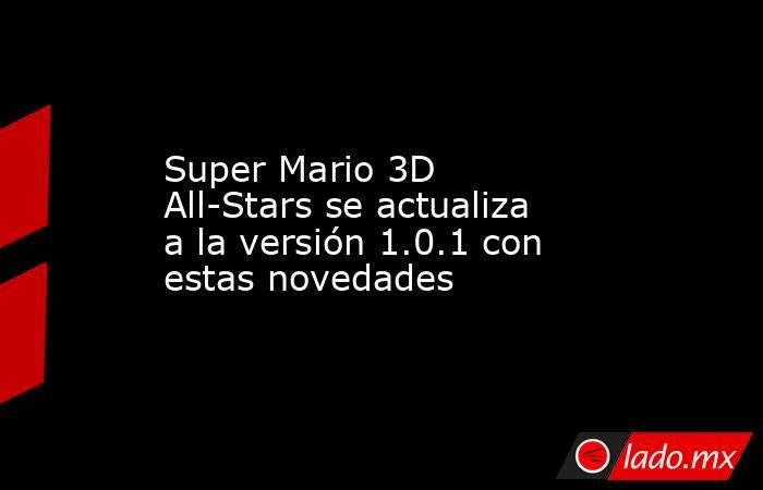 Super Mario 3D All-Stars se actualiza a la versión 1.0.1 con estas novedades. Noticias en tiempo real