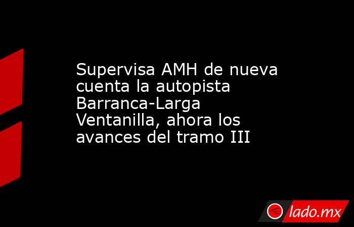 Supervisa AMH de nueva cuenta la autopista Barranca-Larga Ventanilla, ahora los avances del tramo III. Noticias en tiempo real