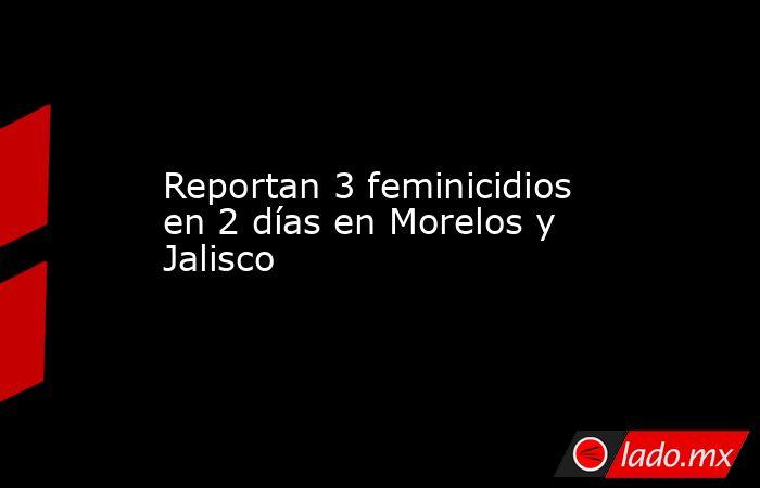 Reportan 3 feminicidios en 2 días en Morelos y Jalisco. Noticias en tiempo real