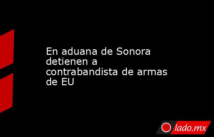 En aduana de Sonora detienen a contrabandista de armas de EU. Noticias en tiempo real