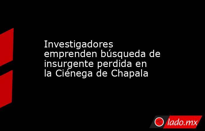 Investigadores emprenden búsqueda de insurgente perdida en la Ciénega de Chapala. Noticias en tiempo real