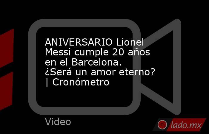ANIVERSARIO Lionel Messi cumple 20 años en el Barcelona. ¿Será un amor eterno? | Cronómetro. Noticias en tiempo real