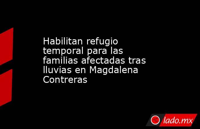 Habilitan refugio temporal para las familias afectadas tras lluvias en Magdalena Contreras . Noticias en tiempo real