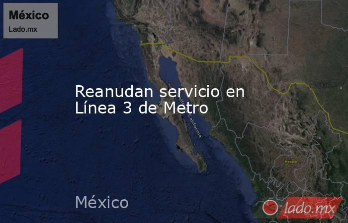 Reanudan servicio en Línea 3 de Metro. Noticias en tiempo real