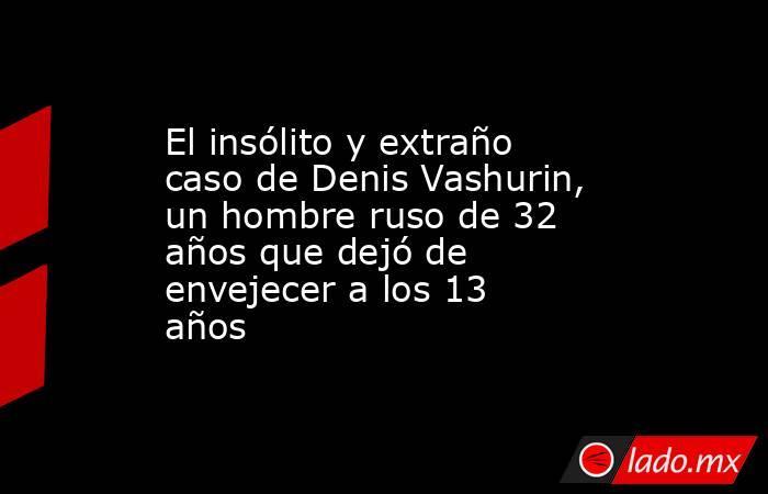 El insólito y extraño caso de Denis Vashurin, un hombre ruso de 32 años que dejó de envejecer a los 13 años. Noticias en tiempo real