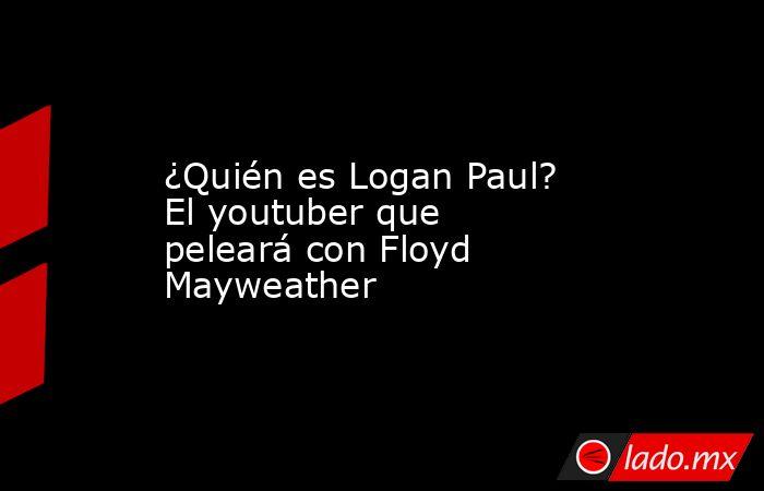 ¿Quién es Logan Paul? El youtuber que peleará con Floyd Mayweather. Noticias en tiempo real