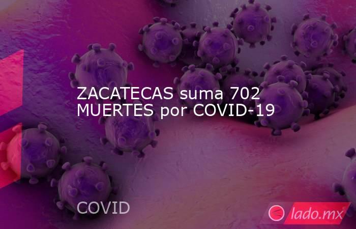 ZACATECAS suma 702 MUERTES por COVID-19. Noticias en tiempo real