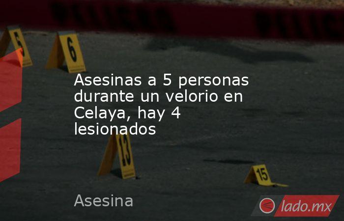 Asesinas a 5 personas durante un velorio en Celaya, hay 4 lesionados. Noticias en tiempo real