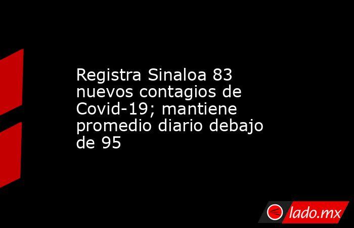 Registra Sinaloa 83 nuevos contagios de Covid-19; mantiene promedio diario debajo de 95. Noticias en tiempo real