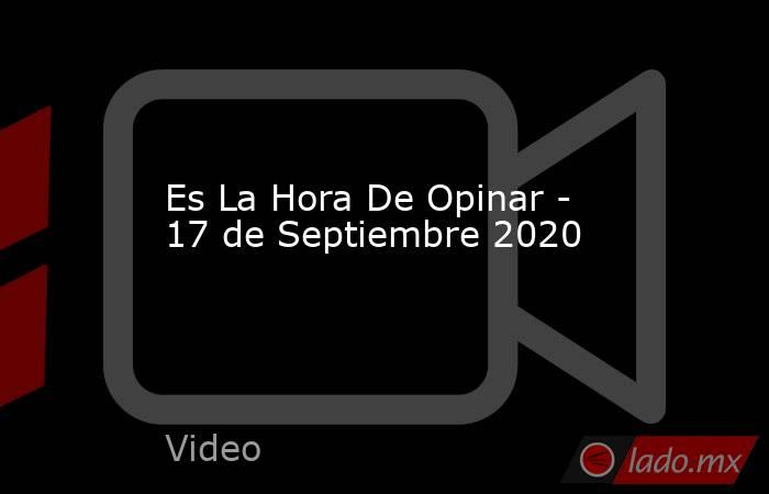 Es La Hora De Opinar - 17 de Septiembre 2020. Noticias en tiempo real