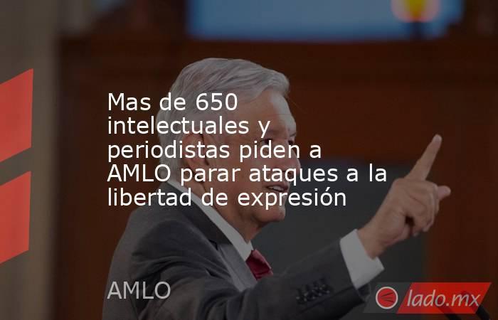 Mas de 650 intelectuales y periodistas piden a AMLO parar ataques a la libertad de expresión. Noticias en tiempo real