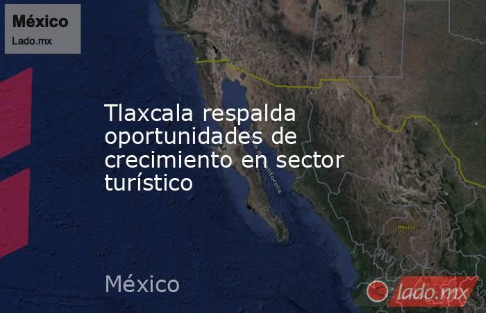 Tlaxcala respalda oportunidades de crecimiento en sector turístico. Noticias en tiempo real