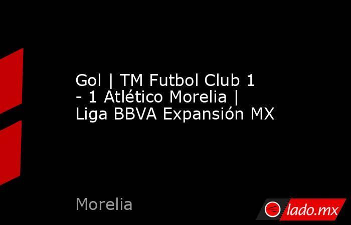 Gol | TM Futbol Club 1 - 1 Atlético Morelia | Liga BBVA Expansión MX. Noticias en tiempo real