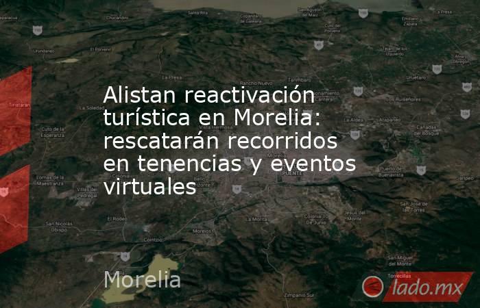 Alistan reactivación turística en Morelia: rescatarán recorridos en tenencias y eventos virtuales. Noticias en tiempo real