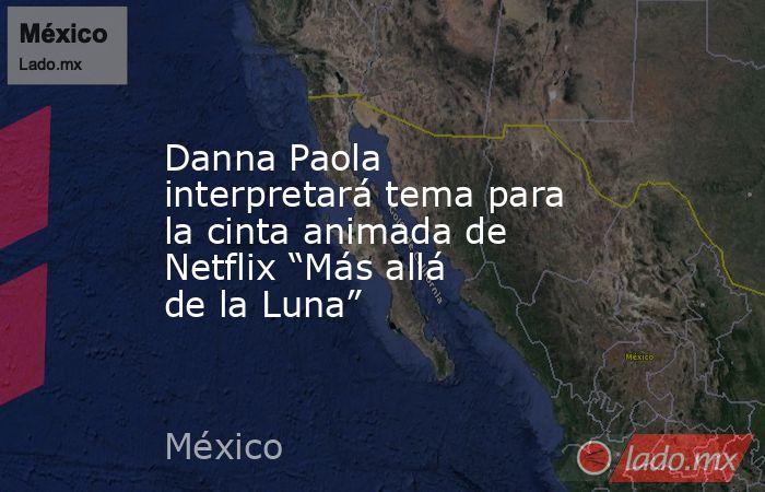 """Danna Paola interpretará tema para la cinta animada de Netflix """"Más allá de la Luna"""". Noticias en tiempo real"""