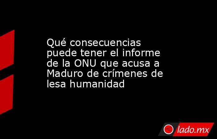 Qué consecuencias puede tener el informe de la ONU que acusa a Maduro de crímenes de lesa humanidad. Noticias en tiempo real