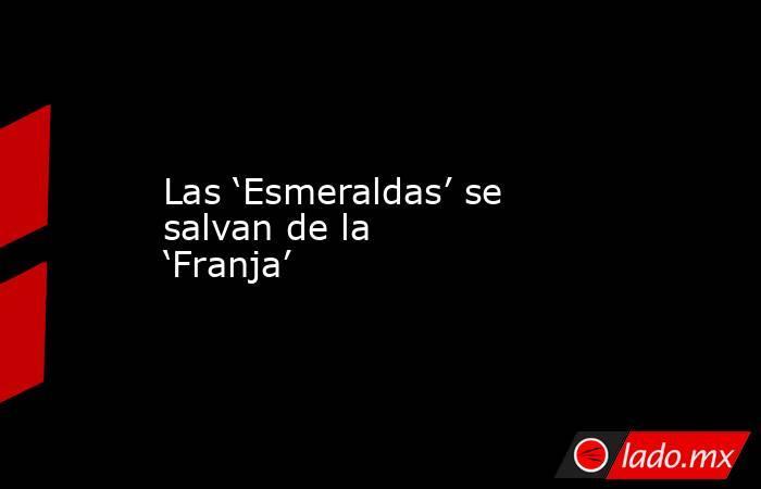 Las 'Esmeraldas' se salvan de la 'Franja'. Noticias en tiempo real