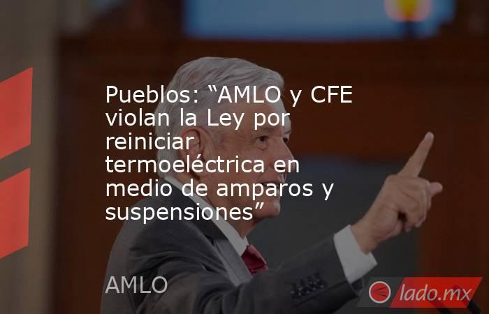 """Pueblos: """"AMLO y CFE violan la Ley por reiniciar termoeléctrica en medio de amparos y suspensiones"""". Noticias en tiempo real"""