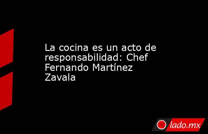 La cocina es un acto de responsabilidad: Chef Fernando Martínez Zavala. Noticias en tiempo real