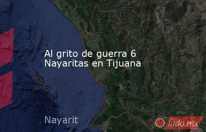 Al grito de guerra 6 Nayaritas en Tijuana. Noticias en tiempo real
