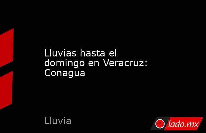 Lluvias hasta el domingo en Veracruz: Conagua. Noticias en tiempo real