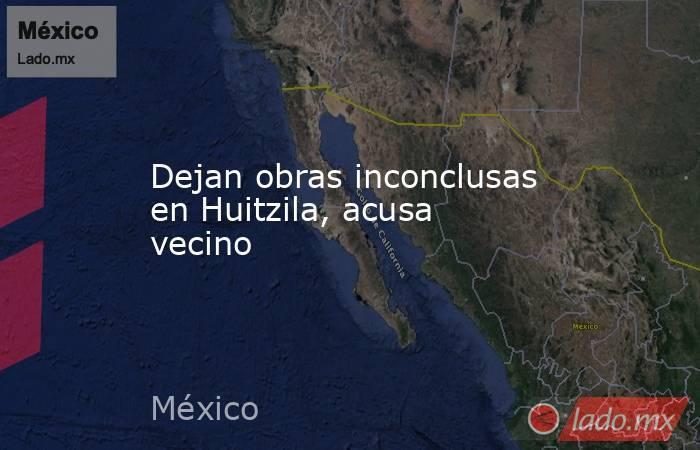 Dejan obras inconclusas en Huitzila, acusa vecino. Noticias en tiempo real