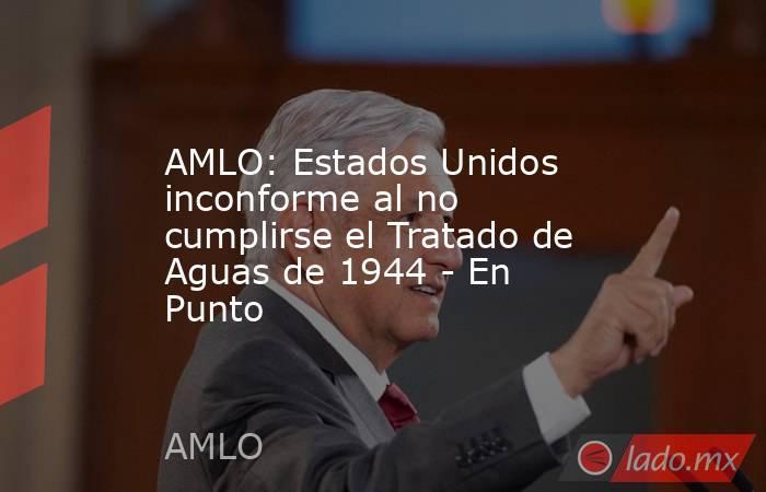 AMLO: Estados Unidos inconforme al no cumplirse el Tratado de Aguas de 1944 - En Punto. Noticias en tiempo real