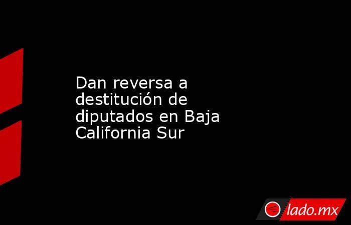Dan reversa a destitución de diputados en Baja California Sur . Noticias en tiempo real