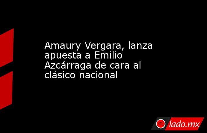 Amaury Vergara, lanza apuesta a Emilio Azcárraga de cara al clásico nacional . Noticias en tiempo real
