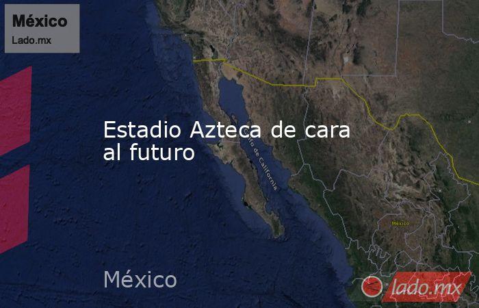 Estadio Azteca de cara al futuro. Noticias en tiempo real