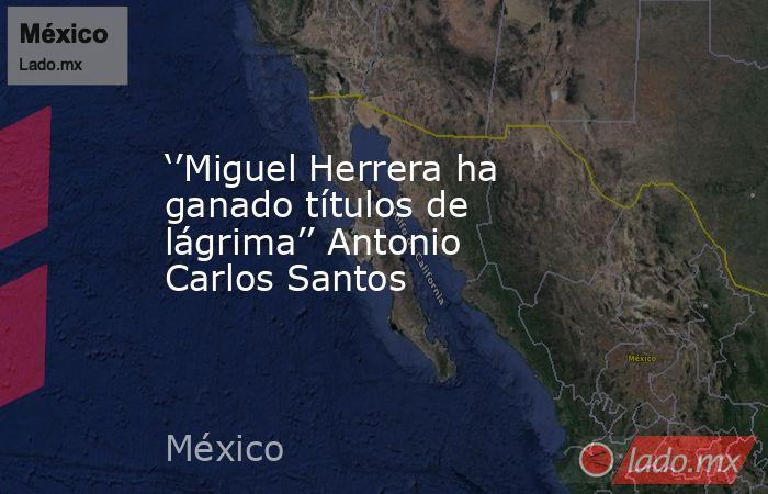 ''Miguel Herrera ha ganado títulos de lágrima'' Antonio Carlos Santos. Noticias en tiempo real