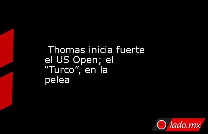 """Thomas inicia fuerte el US Open; el """"Turco"""", en la pelea. Noticias en tiempo real"""