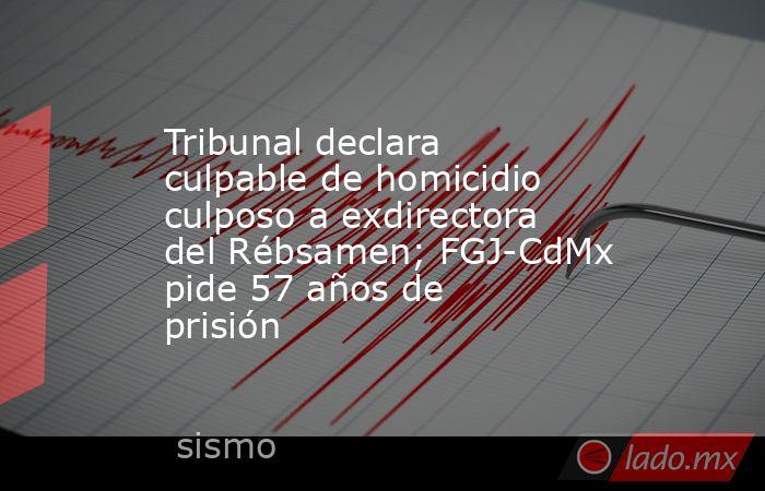 Tribunal declara culpable de homicidio culposo a exdirectora del Rébsamen; FGJ-CdMx pide 57 años de prisión. Noticias en tiempo real