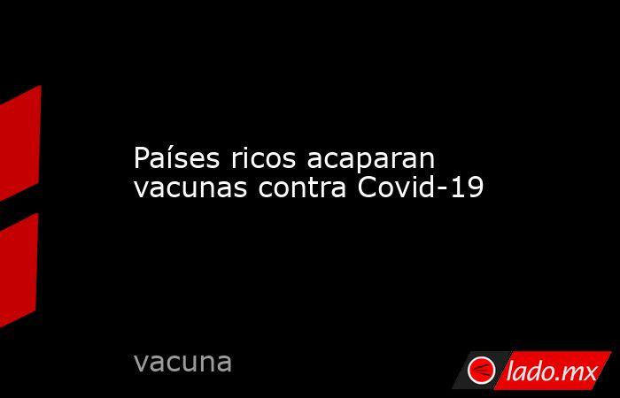 Países ricos acaparan vacunas contra Covid-19. Noticias en tiempo real