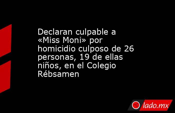 Declaran culpable a «Miss Moni» por homicidio culposo de 26 personas, 19 de ellas niños, en el Colegio Rébsamen. Noticias en tiempo real
