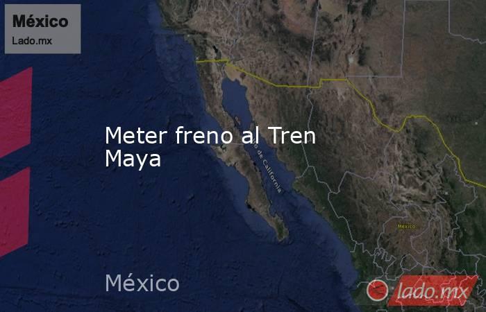 Meter freno al Tren Maya. Noticias en tiempo real