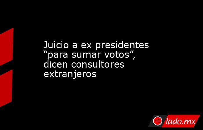"""Juicio a ex presidentes """"para sumar votos"""", dicen consultores extranjeros. Noticias en tiempo real"""
