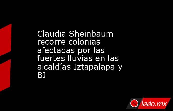 Claudia Sheinbaum recorre colonias afectadas por las fuertes lluvias en las alcaldías Iztapalapa y BJ. Noticias en tiempo real