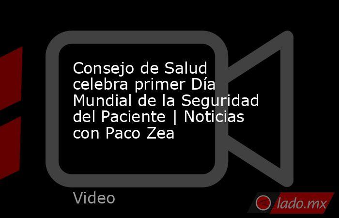 Consejo de Salud celebra primer Día Mundial de la Seguridad del Paciente | Noticias con Paco Zea. Noticias en tiempo real