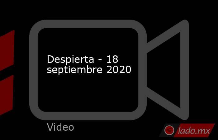 Despierta - 18 septiembre 2020. Noticias en tiempo real